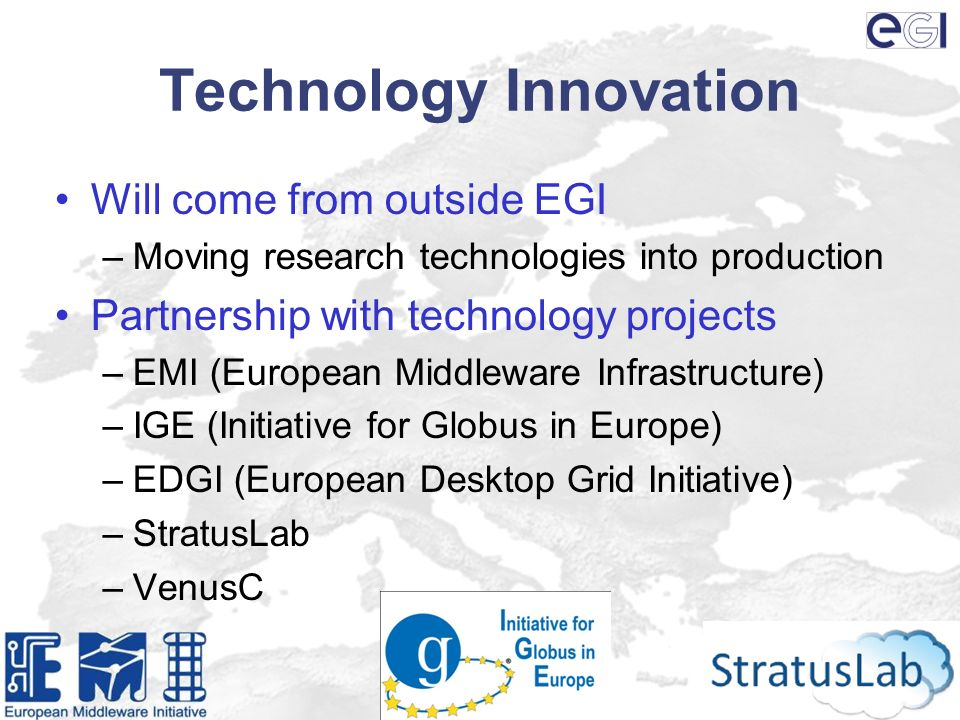 Technology Innovation Will come from outside EGI –Moving research technologies into production Partnership with technology projects –EMI (European Middleware Infrastructure) –IGE (Initiative for Globus in Europe) –EDGI (European Desktop Grid Initiative) –StratusLab –VenusC