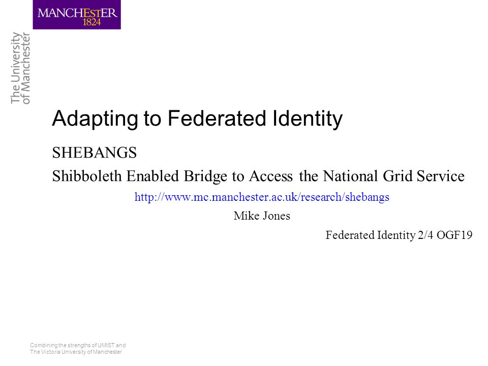 Combining the strengths of UMIST and The Victoria University of Manchester Adapting to Federated Identity SHEBANGS Shibboleth Enabled Bridge to Access the National Grid Service   Mike Jones Federated Identity 2/4 OGF19