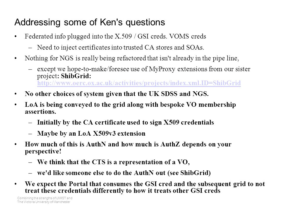Combining the strengths of UMIST and The Victoria University of Manchester Addressing some of Ken s questions Federated info plugged into the X.509 / GSI creds.