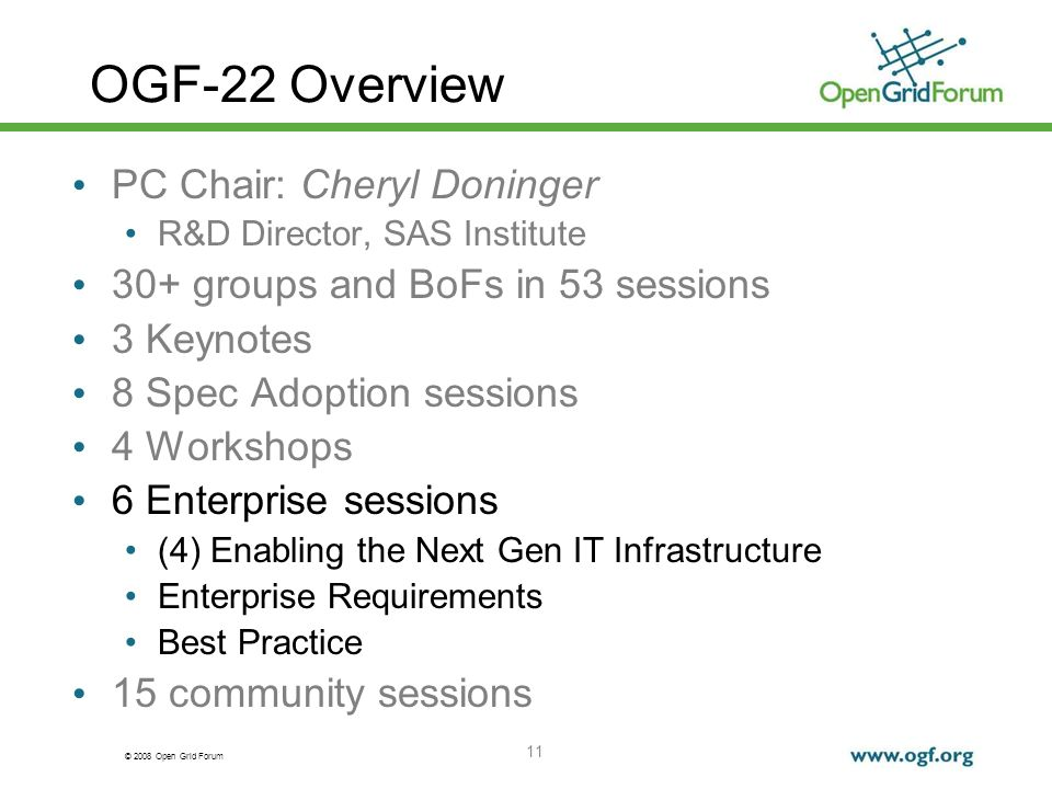 © 2008 Open Grid Forum 11 OGF-22 Overview PC Chair: Cheryl Doninger R&D Director, SAS Institute 30+ groups and BoFs in 53 sessions 3 Keynotes 8 Spec Adoption sessions 4 Workshops 6 Enterprise sessions (4) Enabling the Next Gen IT Infrastructure Enterprise Requirements Best Practice 15 community sessions