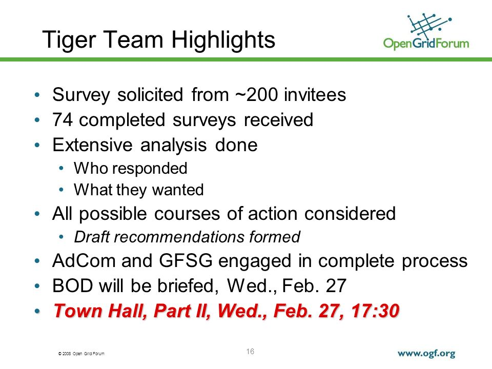 © 2008 Open Grid Forum 16 Tiger Team Highlights Survey solicited from ~200 invitees 74 completed surveys received Extensive analysis done Who responded What they wanted All possible courses of action considered Draft recommendations formed AdCom and GFSG engaged in complete process BOD will be briefed, Wed., Feb.
