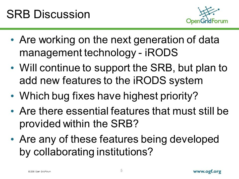 © 2006 Open Grid Forum 5 SRB Discussion Are working on the next generation of data management technology - iRODS Will continue to support the SRB, but plan to add new features to the iRODS system Which bug fixes have highest priority.