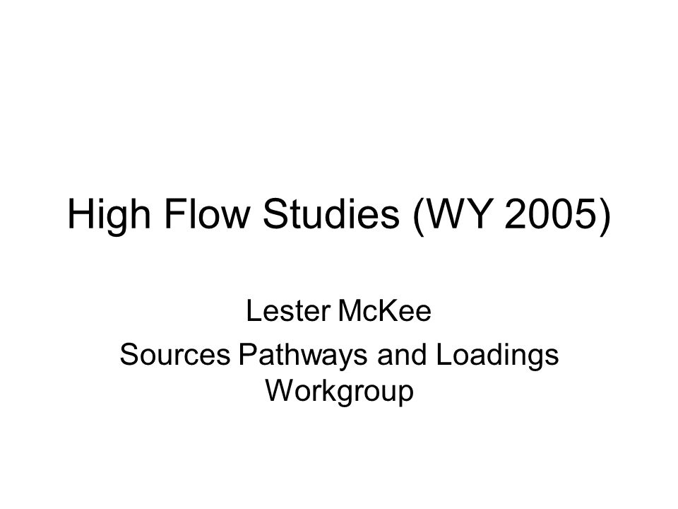 High Flow Studies (WY 2005) Lester McKee Sources Pathways and Loadings Workgroup