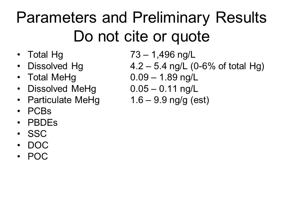 Parameters and Preliminary Results Do not cite or quote Total Hg73 – 1,496 ng/L Dissolved Hg4.2 – 5.4 ng/L (0-6% of total Hg) Total MeHg0.09 – 1.89 ng