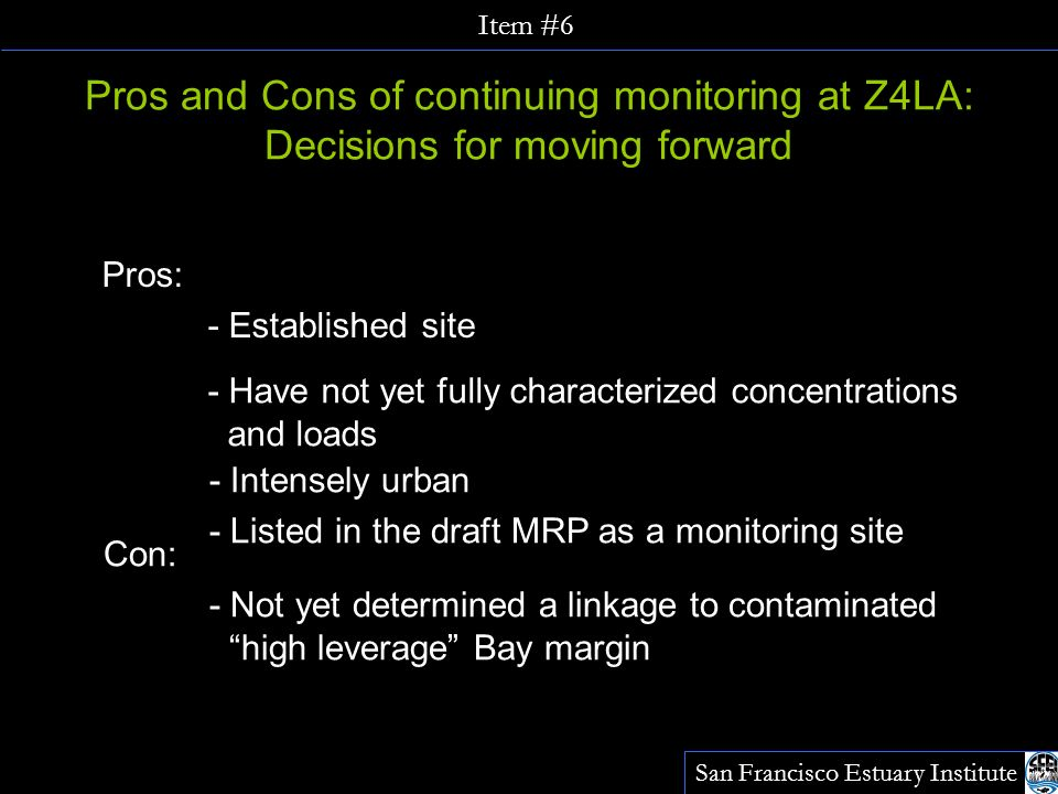 Pros and Cons of continuing monitoring at Z4LA: Decisions for moving forward Pros: - Established site - Have not yet fully characterized concentrations and loads - Intensely urban - Listed in the draft MRP as a monitoring site Con: - Not yet determined a linkage to contaminated high leverage Bay margin San Francisco Estuary Institute Item #6