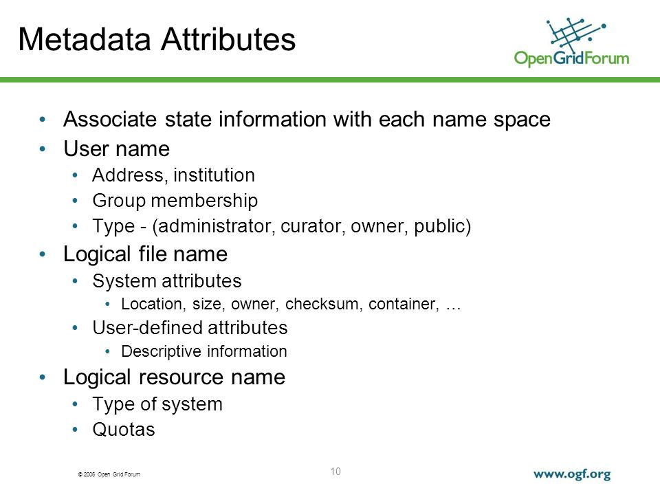 © 2006 Open Grid Forum 10 Metadata Attributes Associate state information with each name space User name Address, institution Group membership Type - (administrator, curator, owner, public) Logical file name System attributes Location, size, owner, checksum, container, … User-defined attributes Descriptive information Logical resource name Type of system Quotas