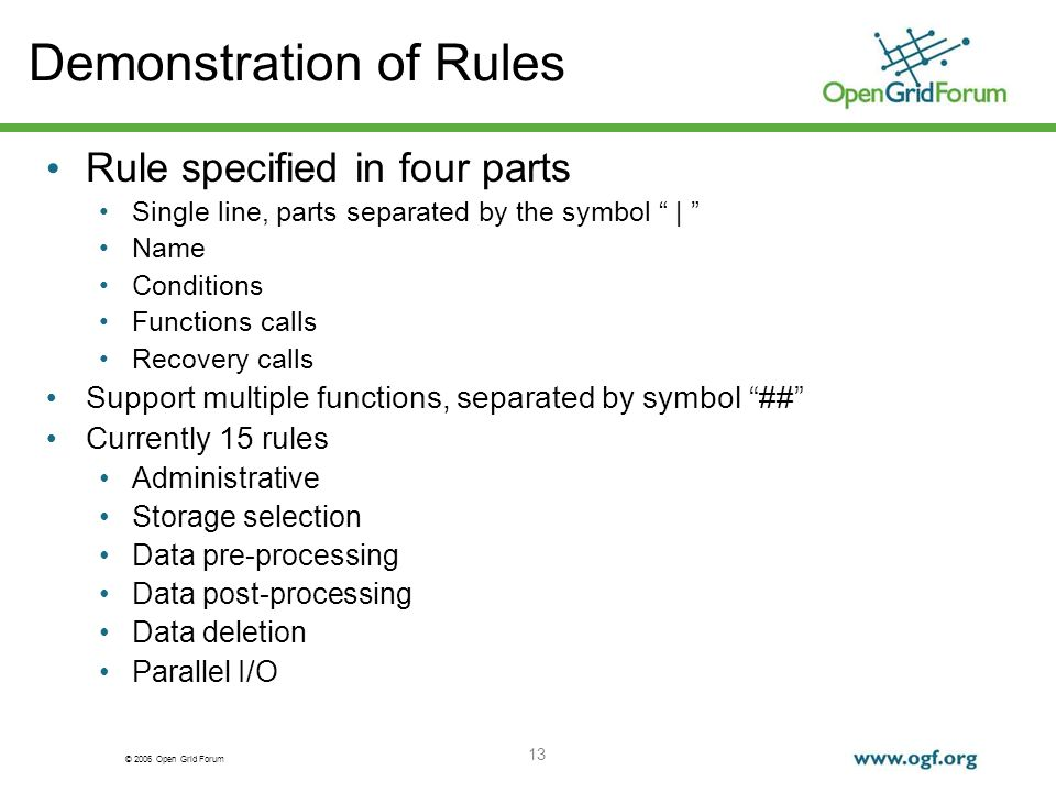 © 2006 Open Grid Forum 13 Demonstration of Rules Rule specified in four parts Single line, parts separated by the symbol | Name Conditions Functions calls Recovery calls Support multiple functions, separated by symbol ## Currently 15 rules Administrative Storage selection Data pre-processing Data post-processing Data deletion Parallel I/O