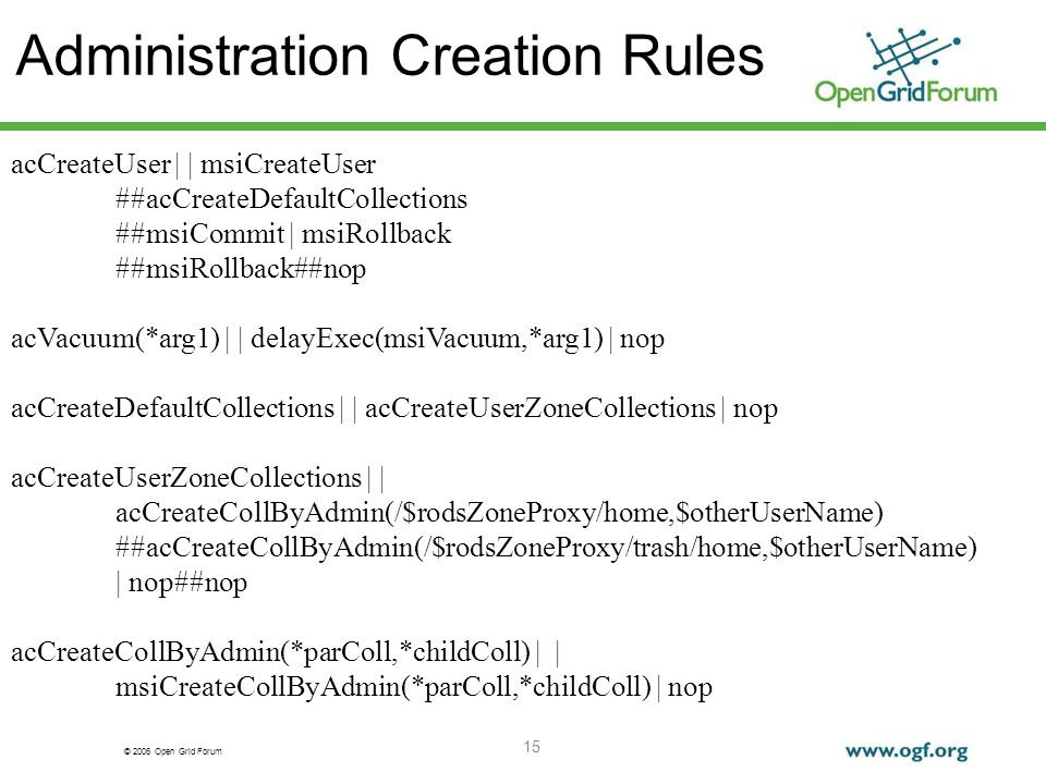 © 2006 Open Grid Forum 15 Administration Creation Rules acCreateUser | | msiCreateUser ##acCreateDefaultCollections ##msiCommit | msiRollback ##msiRol
