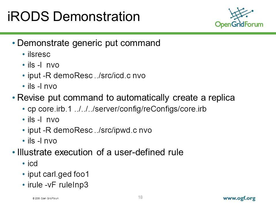 © 2006 Open Grid Forum 18 iRODS Demonstration Demonstrate generic put command ilsresc ils -l nvo iput -R demoResc../src/icd.c nvo ils -l nvo Revise pu