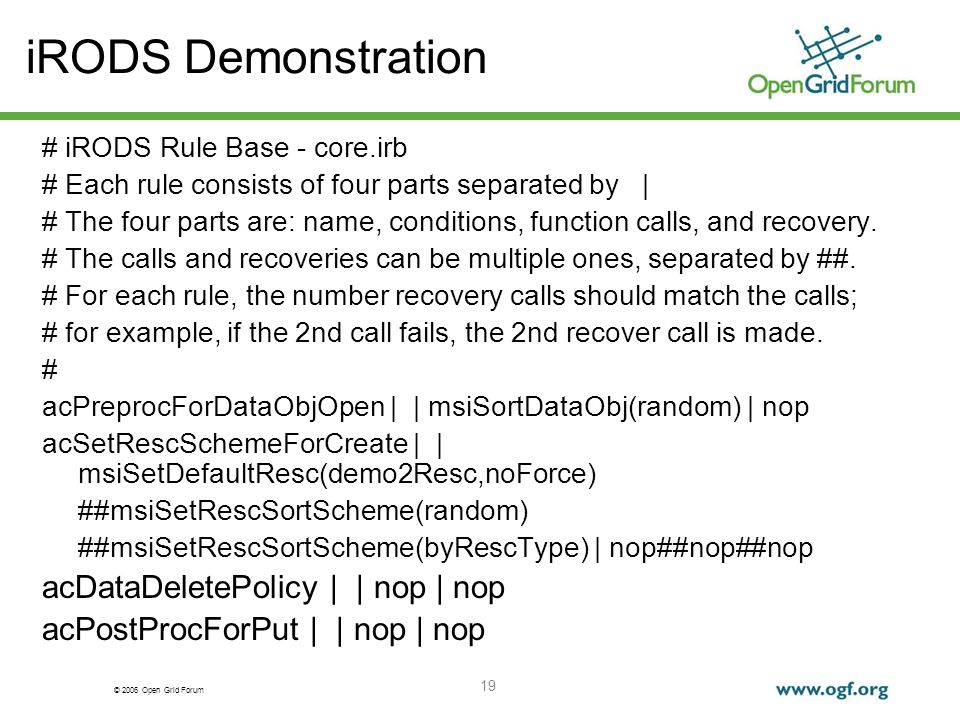 © 2006 Open Grid Forum 19 iRODS Demonstration # iRODS Rule Base - core.irb # Each rule consists of four parts separated by | # The four parts are: name, conditions, function calls, and recovery.