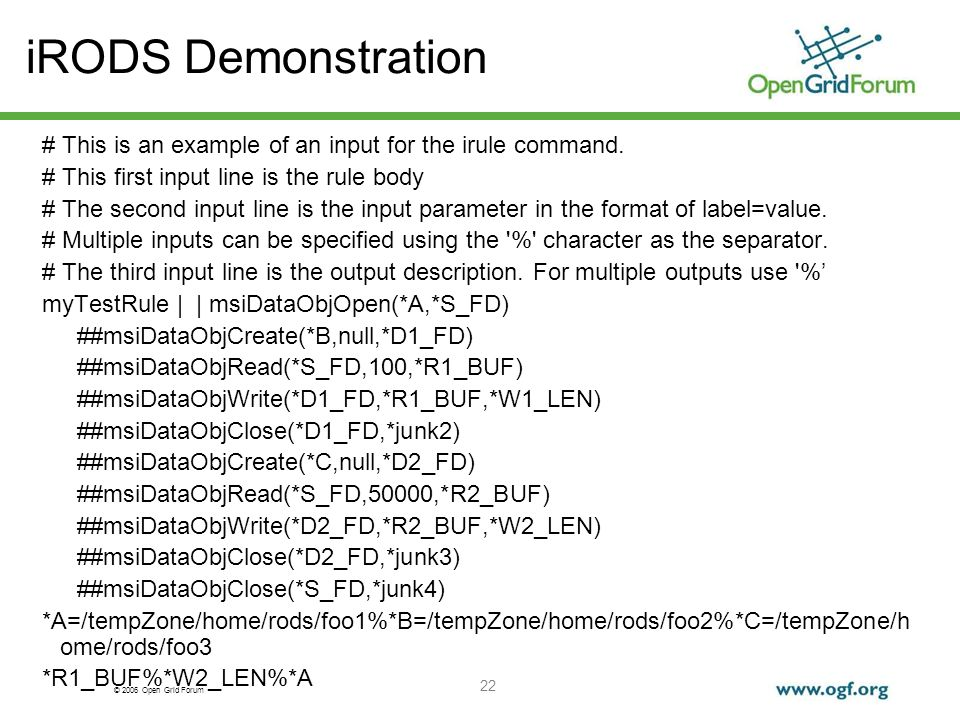© 2006 Open Grid Forum 22 iRODS Demonstration # This is an example of an input for the irule command. # This first input line is the rule body # The s