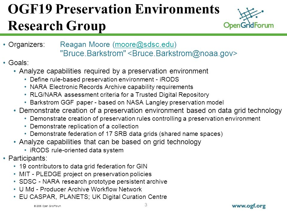 © 2006 Open Grid Forum 3 OGF19 Preservation Environments Research Group Organizers: Reagan Moore Bruce.Barkstrom Goals: Analyze capabilities required by a preservation environment Define rule-based preservation environment - iRODS NARA Electronic Records Archive capability requirements RLG/NARA assessment criteria for a Trusted Digital Repository Barkstrom GGF paper - based on NASA Langley preservation model Demonstrate creation of a preservation environment based on data grid technology Demonstrate creation of preservation rules controlling a preservation environment Demonstrate replication of a collection Demonstrate federation of 17 SRB data grids (shared name spaces) Analyze capabilities that can be based on grid technology iRODS rule-oriented data system Participants: 19 contributors to data grid federation for GIN MIT - PLEDGE project on preservation policies SDSC - NARA research prototype persistent archive U Md - Producer Archive Workflow Network EU CASPAR, PLANETS; UK Digital Curation Centre