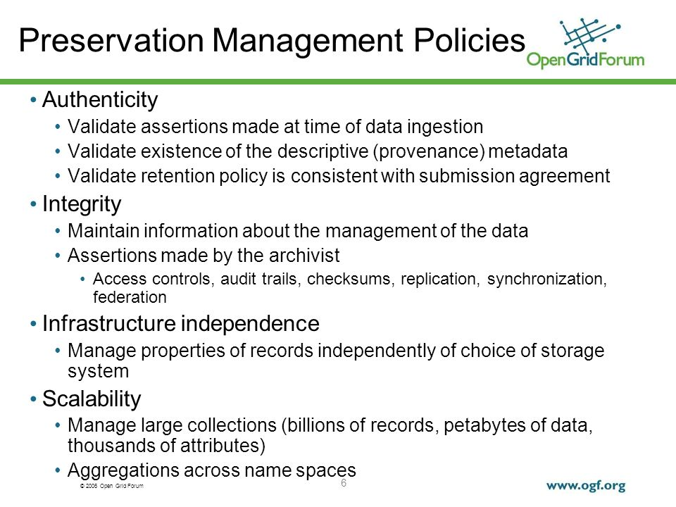 © 2006 Open Grid Forum 6 Preservation Management Policies Authenticity Validate assertions made at time of data ingestion Validate existence of the de
