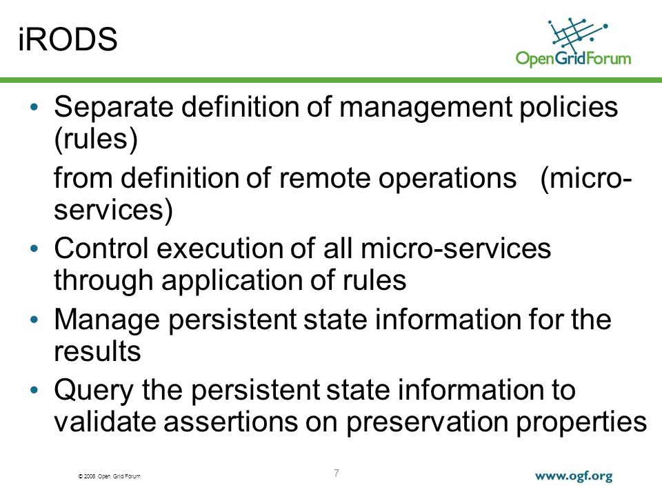 © 2006 Open Grid Forum 7 iRODS Separate definition of management policies (rules) from definition of remote operations (micro- services) Control execution of all micro-services through application of rules Manage persistent state information for the results Query the persistent state information to validate assertions on preservation properties