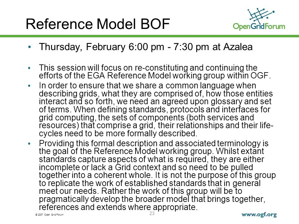 © 2007 Open Grid Forum 23 Reference Model BOF Thursday, February 6:00 pm - 7:30 pm at Azalea This session will focus on re-constituting and continuing the efforts of the EGA Reference Model working group within OGF.