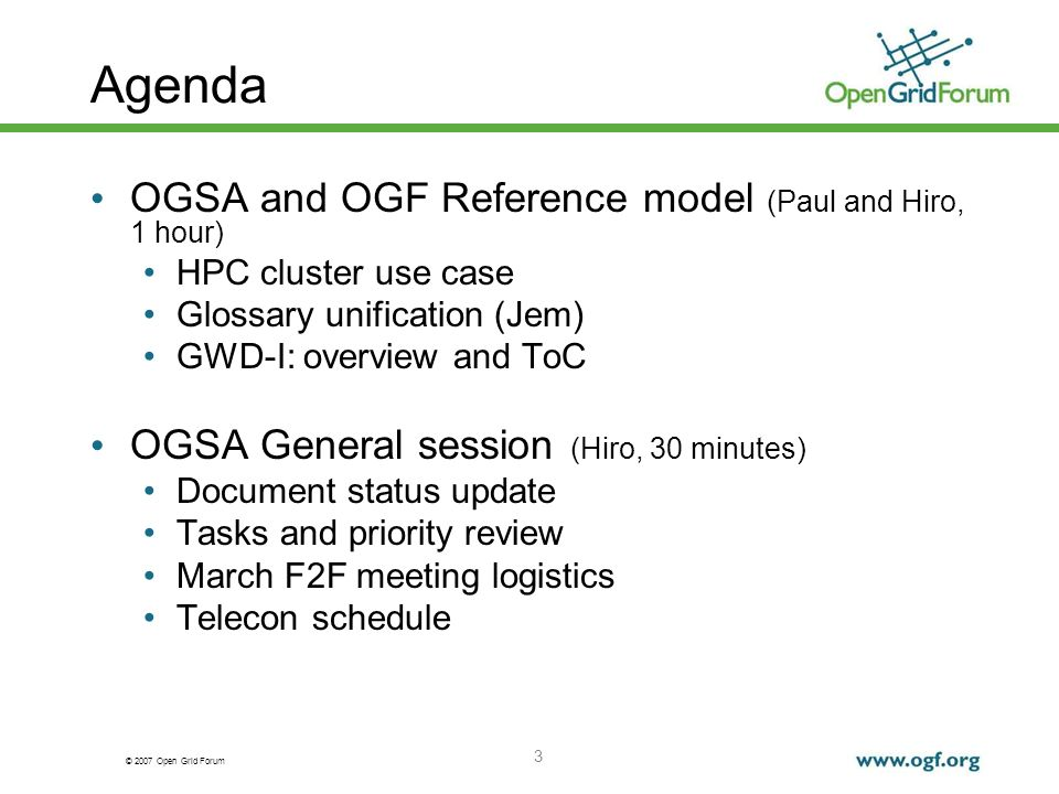 © 2007 Open Grid Forum 3 Agenda OGSA and OGF Reference model (Paul and Hiro, 1 hour) HPC cluster use case Glossary unification (Jem) GWD-I: overview and ToC OGSA General session (Hiro, 30 minutes) Document status update Tasks and priority review March F2F meeting logistics Telecon schedule