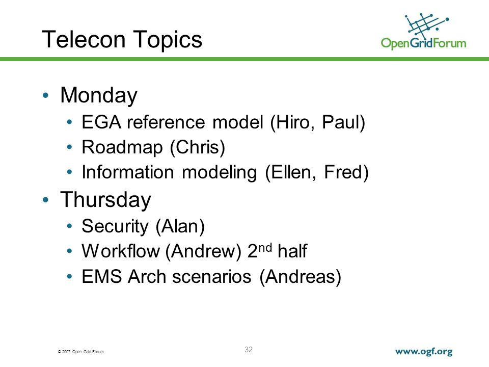 © 2007 Open Grid Forum 32 Telecon Topics Monday EGA reference model (Hiro, Paul) Roadmap (Chris) Information modeling (Ellen, Fred) Thursday Security (Alan) Workflow (Andrew) 2 nd half EMS Arch scenarios (Andreas)