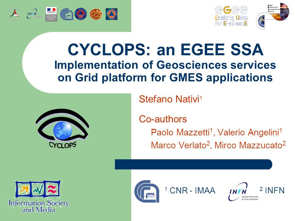 Stefano Nativi 1 Co-authors Paolo Mazzetti 1, Valerio Angelini 1 Marco Verlato 2, Mirco Mazzucato 2 CYCLOPS: an EGEE SSA Implementation of Geosciences services on Grid platform for GMES applications 1 CNR - IMAA 2 INFN