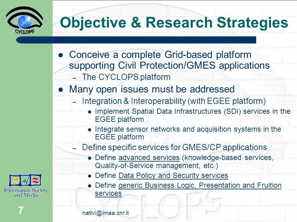 nativi@imaa.cnr.it 8 CYCLOPS Main Activities Definition of research and innovation strategies – Analysis of CP systems – EGEE Request for Enhancements – Research strategies for enabling CP applications on Grid infrastructure – Guidelines for CP innovation towards the adoption of Grid technologies Cross-dissemination between GRID (EGEE) community and GMES (Civil Protection) community.