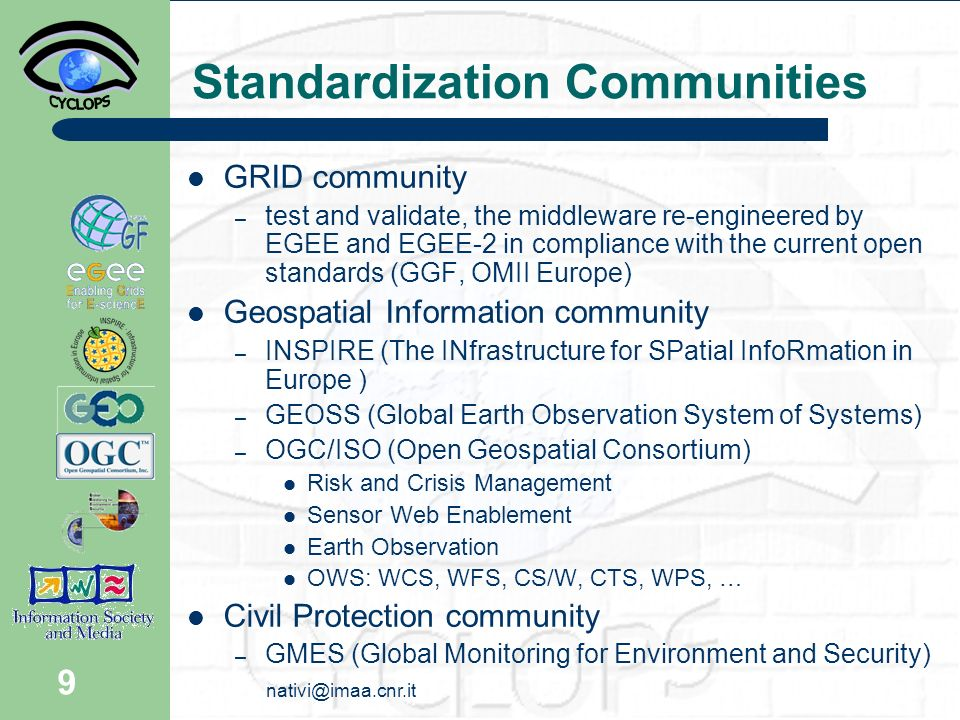 9 Standardization Communities GRID community – test and validate, the middleware re-engineered by EGEE and EGEE-2 in compliance with the current open standards (GGF, OMII Europe) Geospatial Information community – INSPIRE (The INfrastructure for SPatial InfoRmation in Europe ) – GEOSS (Global Earth Observation System of Systems) – OGC/ISO (Open Geospatial Consortium) Risk and Crisis Management Sensor Web Enablement Earth Observation OWS: WCS, WFS, CS/W, CTS, WPS, … Civil Protection community – GMES (Global Monitoring for Environment and Security)