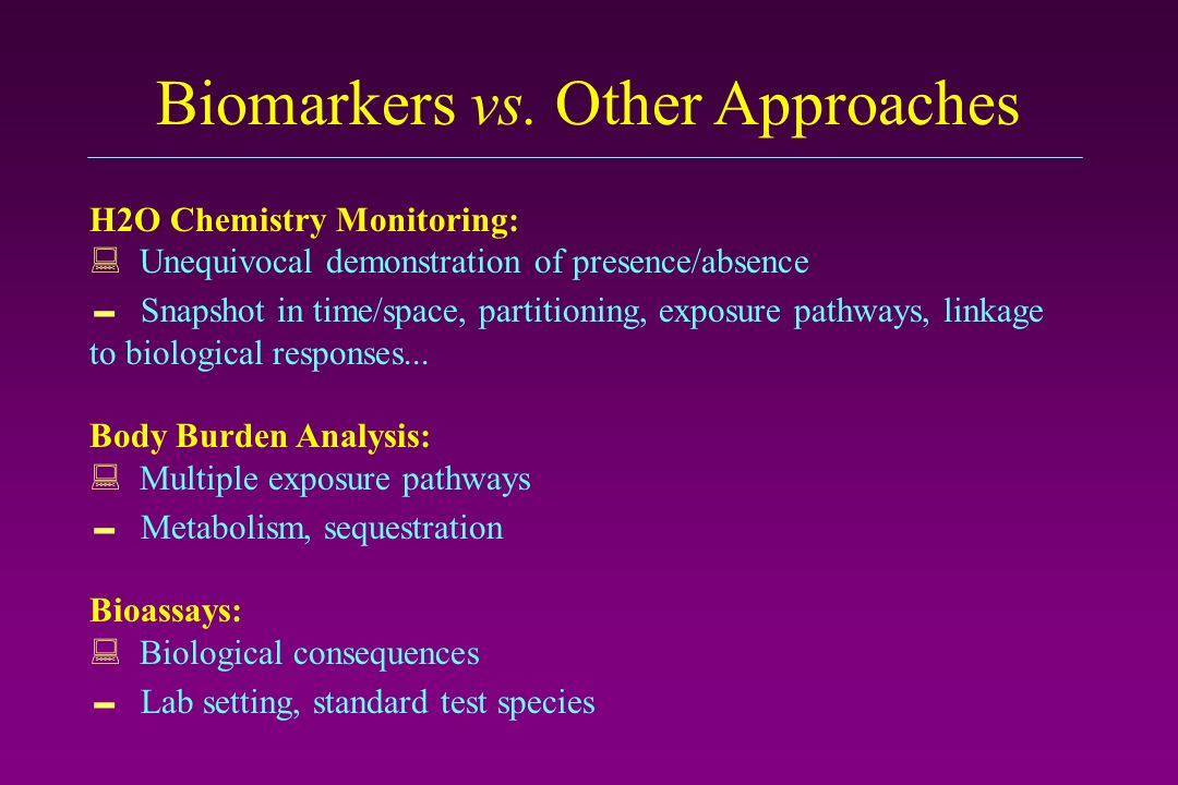 Biomarkers vs. Other Approaches H2O Chemistry Monitoring: Unequivocal demonstration of presence/absence Snapshot in time/space, partitioning, exposure