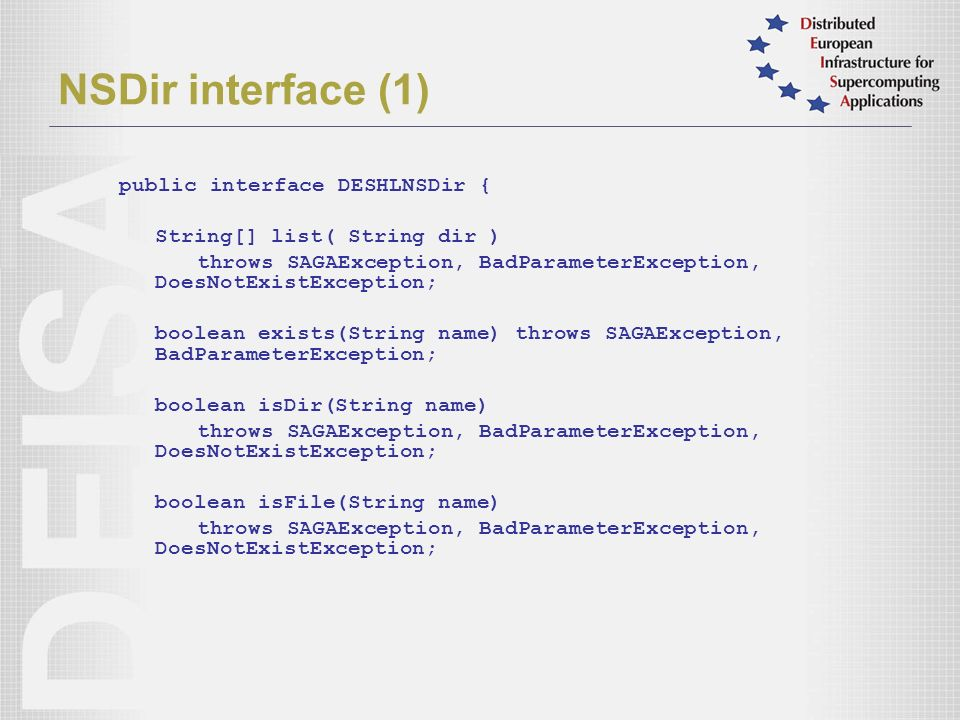NSDir interface (1) public interface DESHLNSDir { String[] list( String dir ) throws SAGAException, BadParameterException, DoesNotExistException; boolean exists(String name) throws SAGAException, BadParameterException; boolean isDir(String name) throws SAGAException, BadParameterException, DoesNotExistException; boolean isFile(String name) throws SAGAException, BadParameterException, DoesNotExistException;