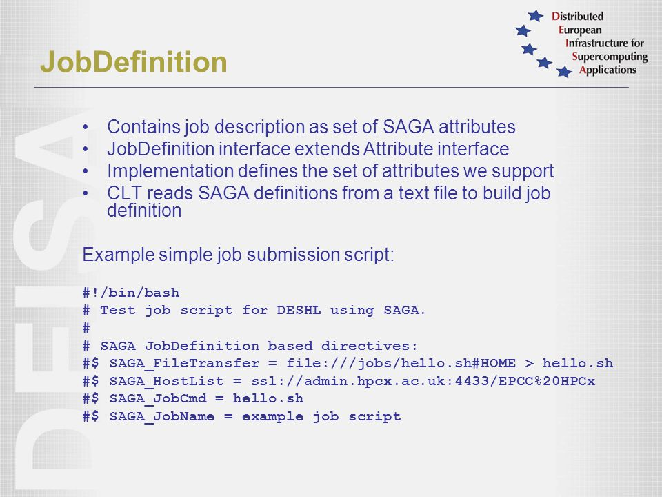 JobDefinition Contains job description as set of SAGA attributes JobDefinition interface extends Attribute interface Implementation defines the set of attributes we support CLT reads SAGA definitions from a text file to build job definition Example simple job submission script: #!/bin/bash # Test job script for DESHL using SAGA.