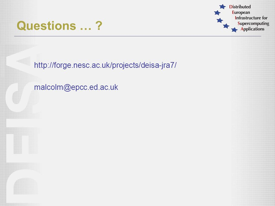 Questions … http://forge.nesc.ac.uk/projects/deisa-jra7/ malcolm@epcc.ed.ac.uk