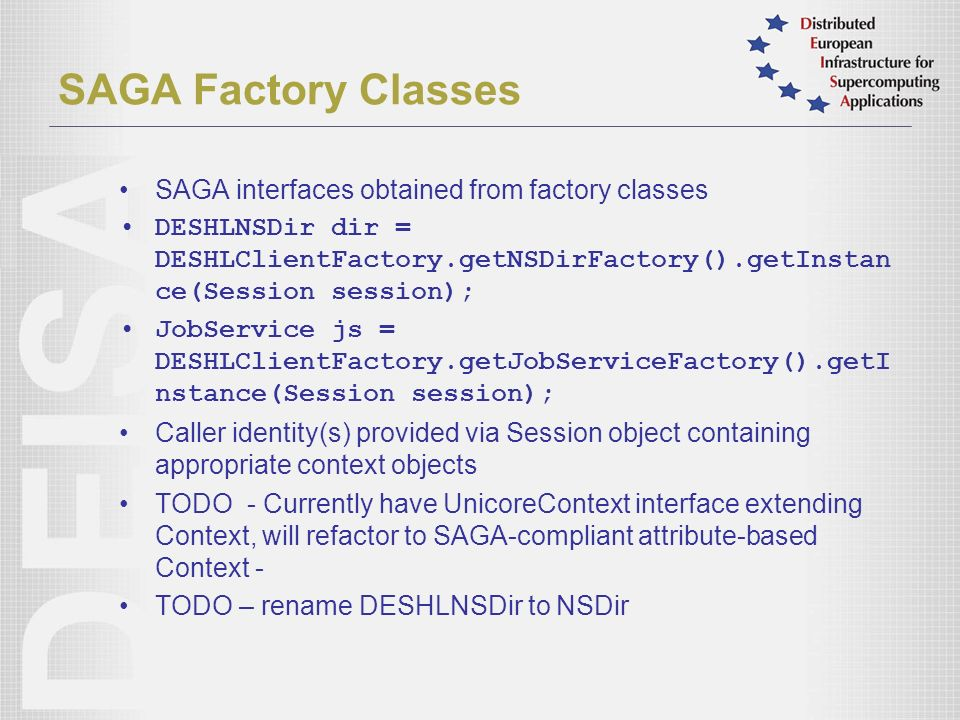SAGA Factory Classes SAGA interfaces obtained from factory classes DESHLNSDir dir = DESHLClientFactory.getNSDirFactory().getInstan ce(Session session); JobService js = DESHLClientFactory.getJobServiceFactory().getI nstance(Session session); Caller identity(s) provided via Session object containing appropriate context objects TODO - Currently have UnicoreContext interface extending Context, will refactor to SAGA-compliant attribute-based Context - TODO – rename DESHLNSDir to NSDir