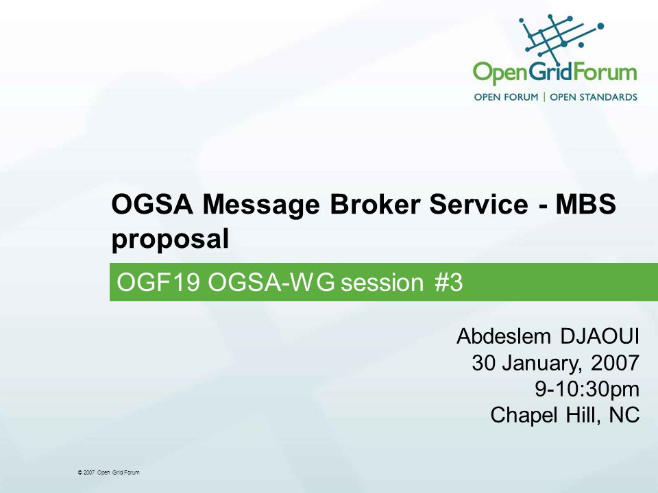 © 2007 Open Grid Forum OGSA Message Broker Service - MBS proposal OGF19 OGSA-WG session #3 Abdeslem DJAOUI 30 January, 2007 9-10:30pm Chapel Hill, NC