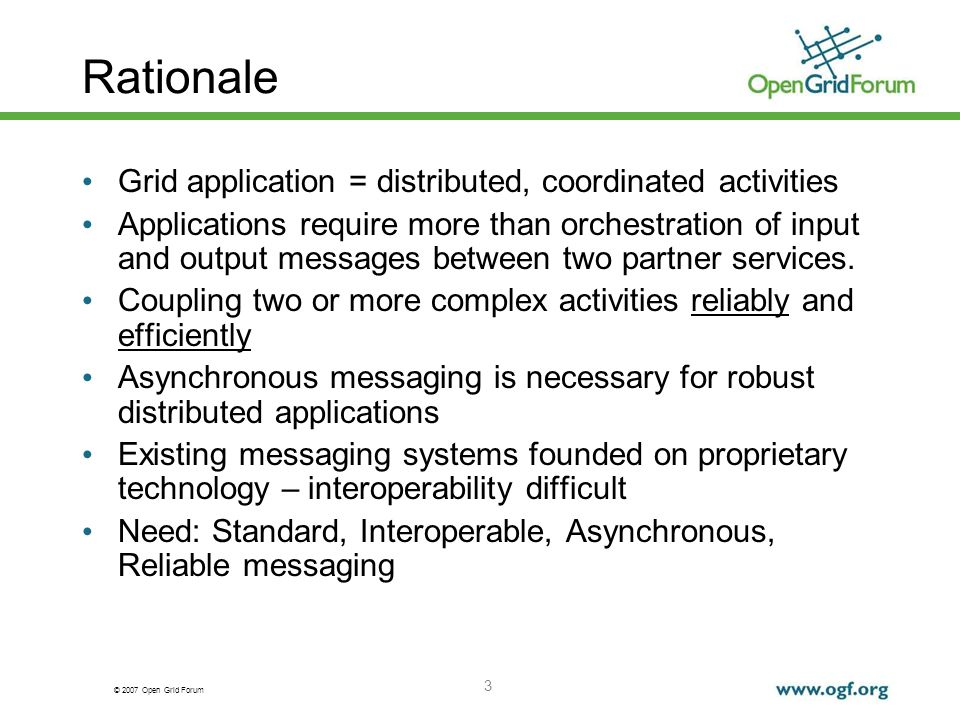 © 2007 Open Grid Forum 4 requirements To support OGSA based applications that need coupling/coordination, not just point-to-point exchanges To permit applications to dynamically adjust/control routing and queuing of messages To accommodate relevant messaging systems and APIs And to extend them where necessary To allow federations of OGSA brokers to interoperate, in delivering messages