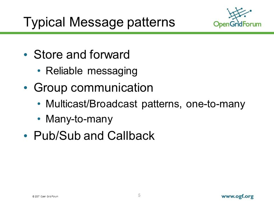 © 2007 Open Grid Forum 5 Typical Message patterns Store and forward Reliable messaging Group communication Multicast/Broadcast patterns, one-to-many Many-to-many Pub/Sub and Callback