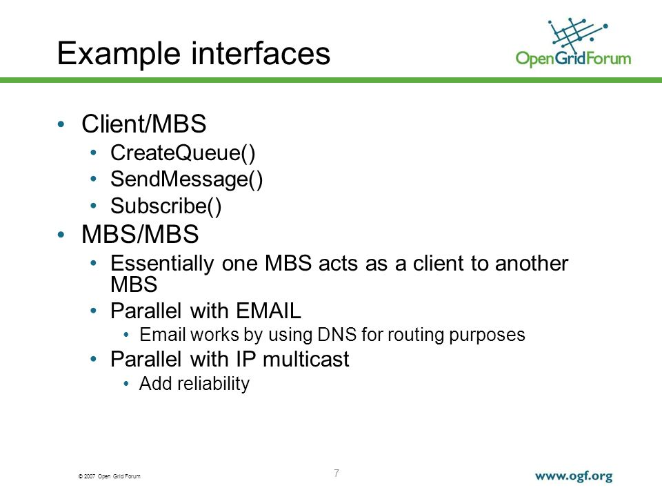 © 2007 Open Grid Forum 7 Example interfaces Client/MBS CreateQueue() SendMessage() Subscribe() MBS/MBS Essentially one MBS acts as a client to another MBS Parallel with EMAIL Email works by using DNS for routing purposes Parallel with IP multicast Add reliability