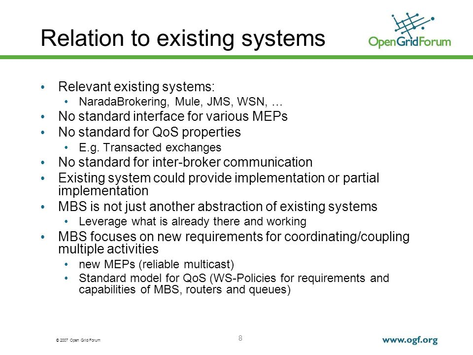 © 2007 Open Grid Forum 8 Relation to existing systems Relevant existing systems: NaradaBrokering, Mule, JMS, WSN, … No standard interface for various MEPs No standard for QoS properties E.g.