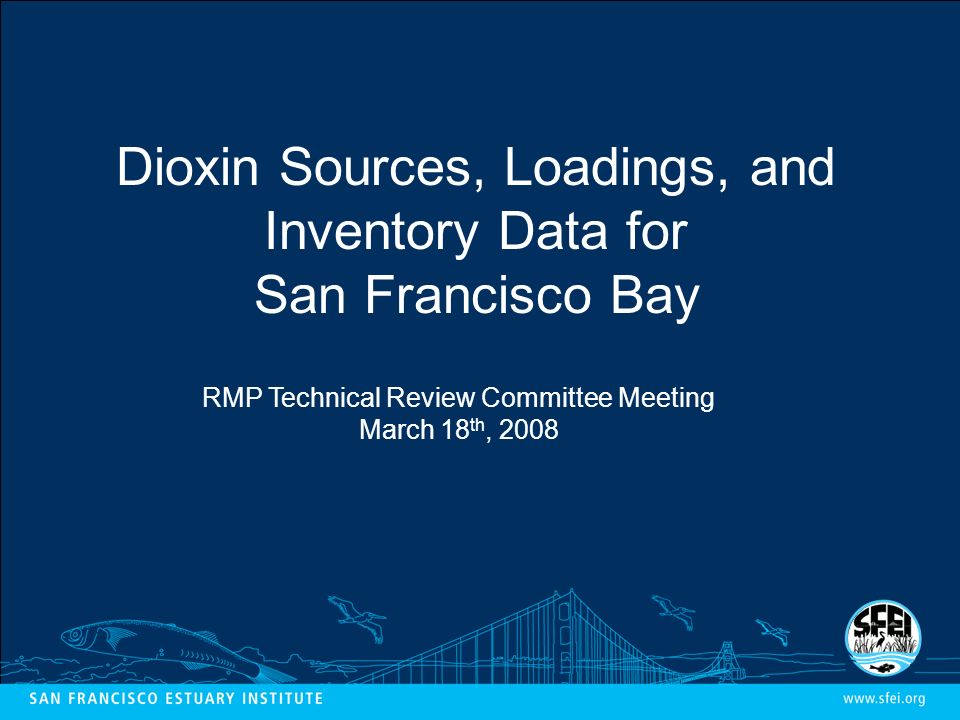 Dioxin Sources, Loadings, and Inventory Data for San Francisco Bay RMP Technical Review Committee Meeting March 18 th, 2008