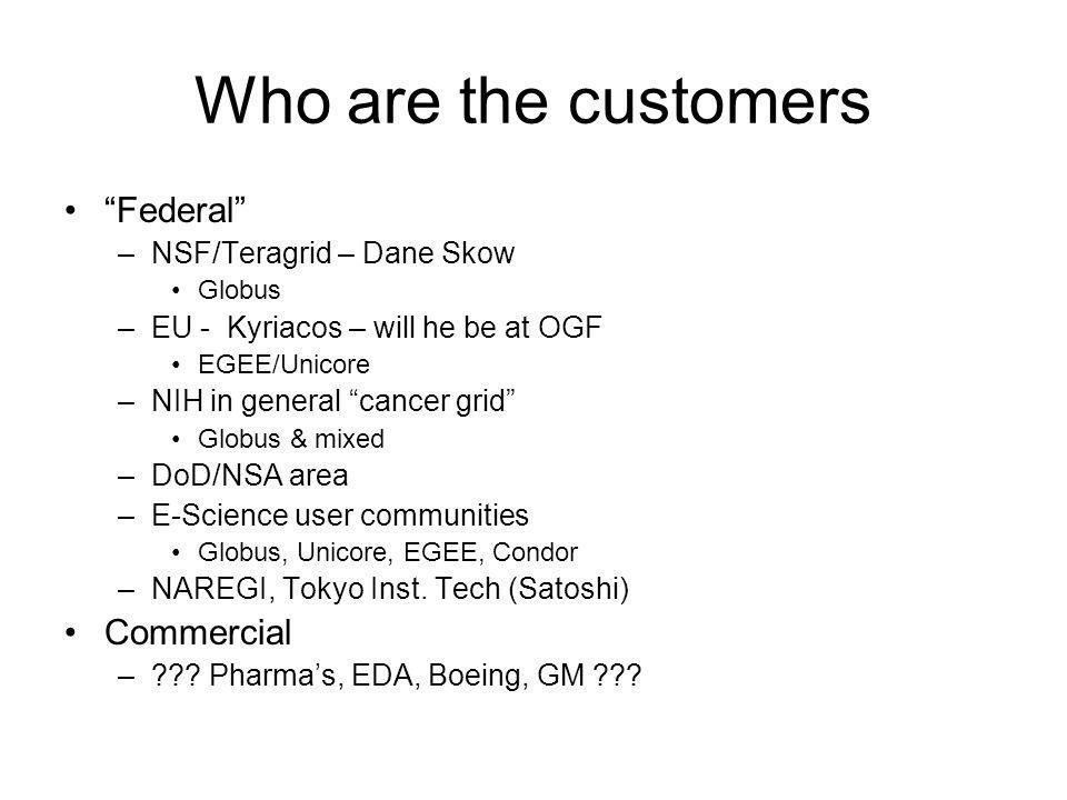 Who are the customers Federal –NSF/Teragrid – Dane Skow Globus –EU - Kyriacos – will he be at OGF EGEE/Unicore –NIH in general cancer grid Globus & mixed –DoD/NSA area –E-Science user communities Globus, Unicore, EGEE, Condor –NAREGI, Tokyo Inst.
