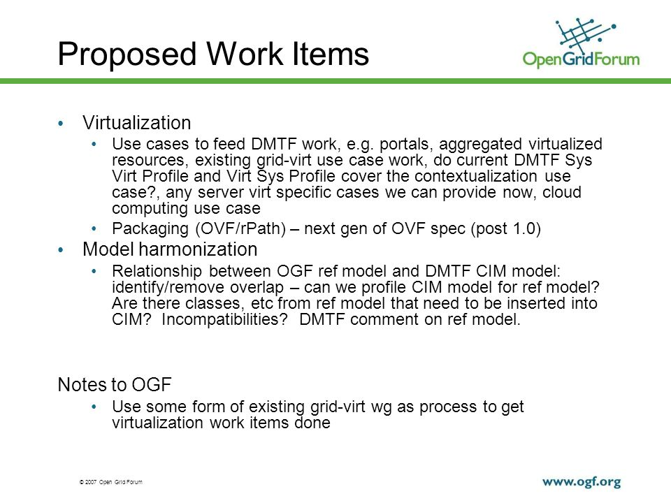 © 2007 Open Grid Forum Proposed Work Items Virtualization Use cases to feed DMTF work, e.g. portals, aggregated virtualized resources, existing grid-v