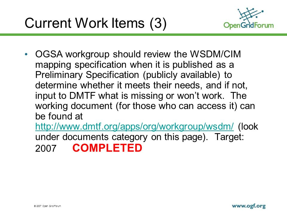 © 2007 Open Grid Forum Current Work Items (3) OGSA workgroup should review the WSDM/CIM mapping specification when it is published as a Preliminary Sp