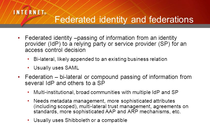 Federated identity and federations Federated identity –passing of information from an identity provider (IdP) to a relying party or service provider (SP) for an access control decision Bi-lateral, likely appended to an existing business relation Usually uses SAML Federation – bi-lateral or compound passing of information from several IdP and others to a SP Multi-institutional, broad communities with multiple IdP and SP Needs metadata management, more sophisticated attributes (including scoped), multi-lateral trust management, agreements on standards, more sophisticated AAP and ARP mechanisms, etc.