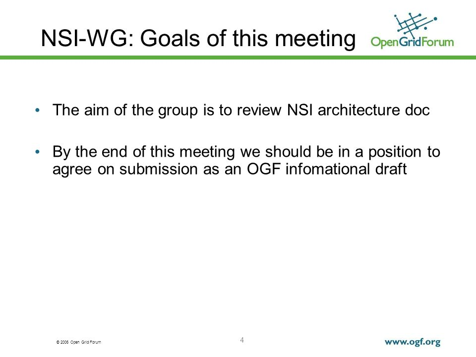 © 2006 Open Grid Forum 4 NSI-WG: Goals of this meeting The aim of the group is to review NSI architecture doc By the end of this meeting we should be in a position to agree on submission as an OGF infomational draft