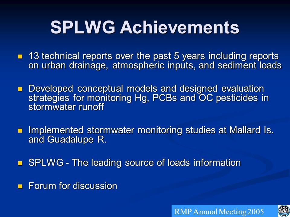 SPLWG Achievements 13 technical reports over the past 5 years including reports on urban drainage, atmospheric inputs, and sediment loads 13 technical reports over the past 5 years including reports on urban drainage, atmospheric inputs, and sediment loads Developed conceptual models and designed evaluation strategies for monitoring Hg, PCBs and OC pesticides in stormwater runoff Developed conceptual models and designed evaluation strategies for monitoring Hg, PCBs and OC pesticides in stormwater runoff Implemented stormwater monitoring studies at Mallard Is.