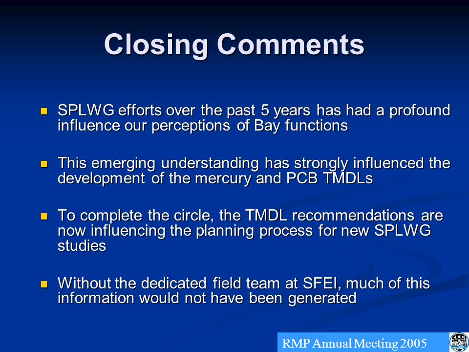 Closing Comments SPLWG efforts over the past 5 years has had a profound influence our perceptions of Bay functions SPLWG efforts over the past 5 years has had a profound influence our perceptions of Bay functions This emerging understanding has strongly influenced the development of the mercury and PCB TMDLs This emerging understanding has strongly influenced the development of the mercury and PCB TMDLs To complete the circle, the TMDL recommendations are now influencing the planning process for new SPLWG studies To complete the circle, the TMDL recommendations are now influencing the planning process for new SPLWG studies Without the dedicated field team at SFEI, much of this information would not have been generated Without the dedicated field team at SFEI, much of this information would not have been generated RMP Annual Meeting 2005