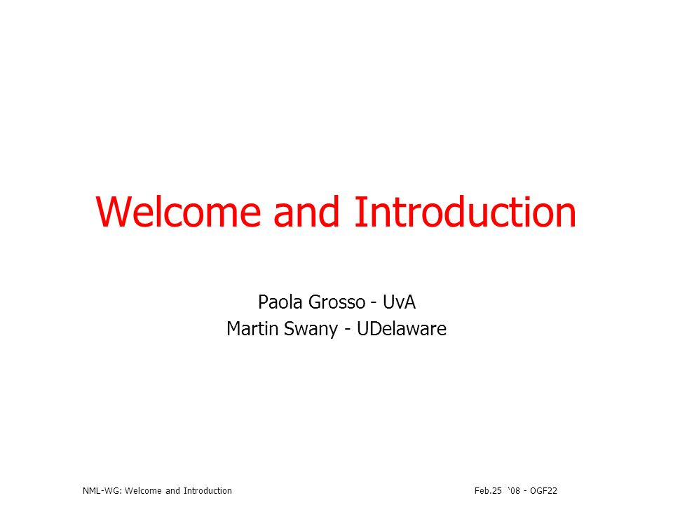 Feb.25 08 - OGF22NML-WG: Welcome and Introduction OGF IPR Policies Apply I acknowledge that participation in this meeting is subject to the OGF Intellectual Property Policy.