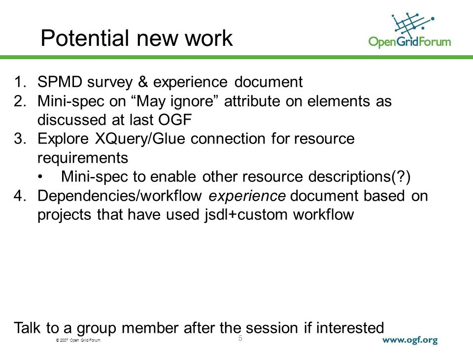 © 2007 Open Grid Forum Potential new work 5 1.SPMD survey & experience document 2.Mini-spec on May ignore attribute on elements as discussed at last OGF 3.Explore XQuery/Glue connection for resource requirements Mini-spec to enable other resource descriptions(?) 4.Dependencies/workflow experience document based on projects that have used jsdl+custom workflow Talk to a group member after the session if interested