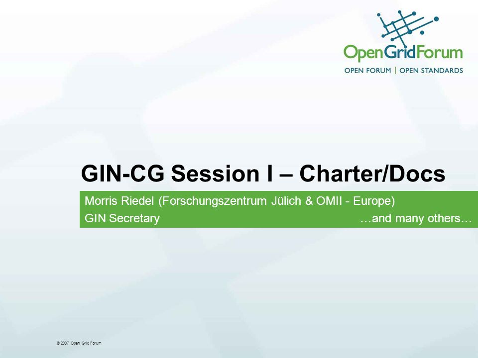 © 2007 Open Grid Forum GIN-CG Session I – Charter/Docs Morris Riedel (Forschungszentrum Jülich & OMII - Europe) GIN Secretary …and many others…