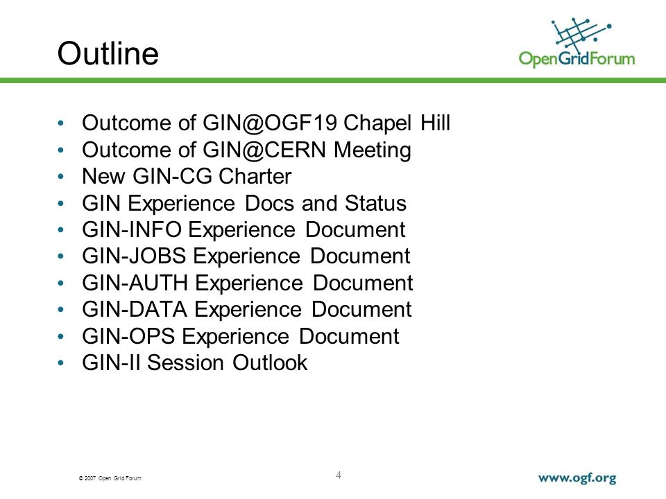 © 2007 Open Grid Forum 4 Outline Outcome of GIN@OGF19 Chapel Hill Outcome of GIN@CERN Meeting New GIN-CG Charter GIN Experience Docs and Status GIN-INFO Experience Document GIN-JOBS Experience Document GIN-AUTH Experience Document GIN-DATA Experience Document GIN-OPS Experience Document GIN-II Session Outlook