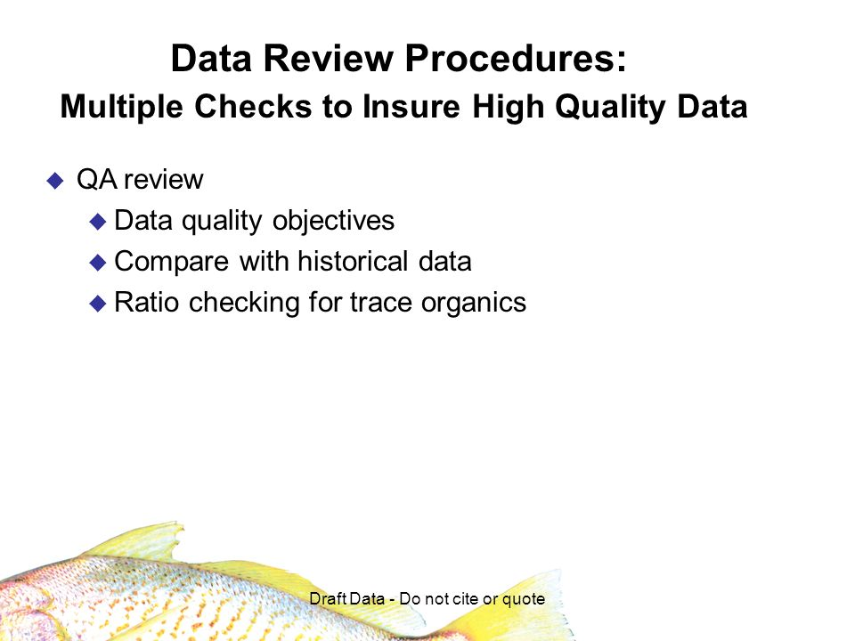Draft Data - Do not cite or quote Data Review Procedures: Multiple Checks to Insure High Quality Data QA review Data quality objectives Compare with historical data Ratio checking for trace organics