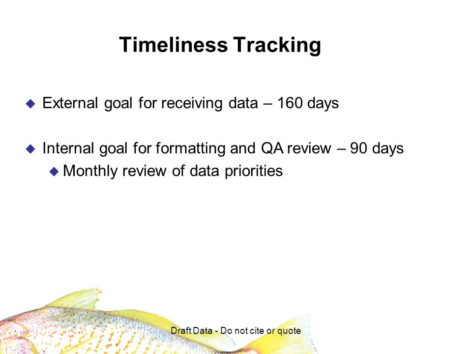 Draft Data - Do not cite or quote Timeliness Tracking External goal for receiving data – 160 days Internal goal for formatting and QA review – 90 days Monthly review of data priorities