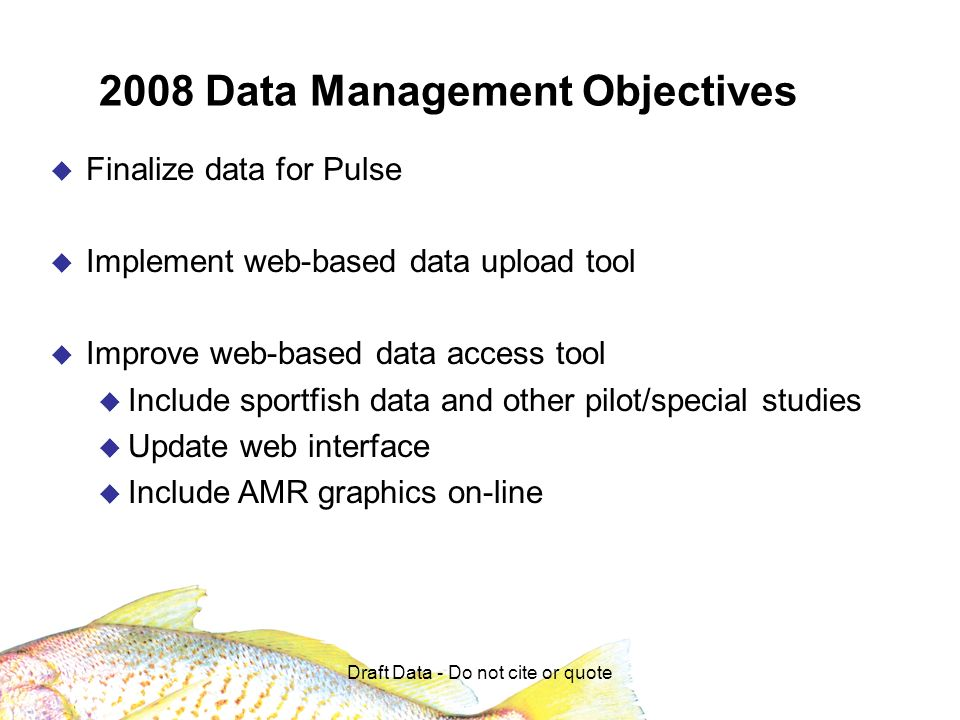 Draft Data - Do not cite or quote 2008 Data Management Objectives Finalize data for Pulse Implement web-based data upload tool Improve web-based data access tool Include sportfish data and other pilot/special studies Update web interface Include AMR graphics on-line