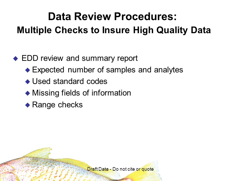 Draft Data - Do not cite or quote Data Review Procedures: Multiple Checks to Insure High Quality Data EDD review and summary report Expected number of samples and analytes Used standard codes Missing fields of information Range checks